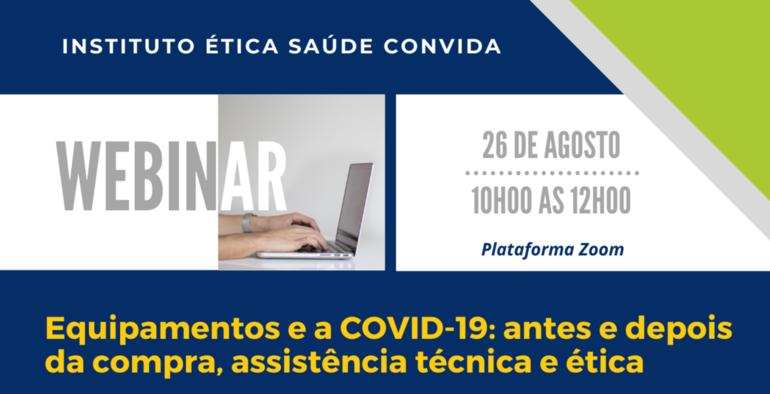 Webnar Instituto Ética Saúde | Equipamentos e a COVID-19: antes e depois da compra, assistência técnica e ética